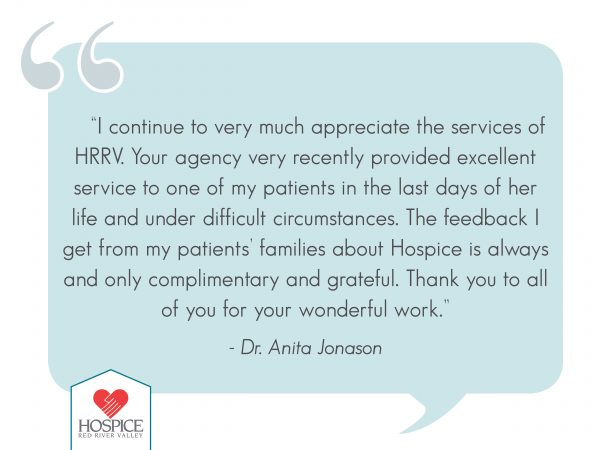 """I continue to very much appreciate the services of HRRV. Your agency very recently provided excellent service to one of my patients in the last days of her life and under difficult circumstances. The feedback I get from my patients' families about hospice is always and only complimentary and grateful. Thank you to all of you for your wonderful work.""  Dr. Anita Jonason"