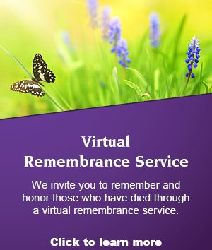 Virtual Remembrance Service We invite you to remember and honor those who have died through a virtual remembrance service. Click to learn more and register.