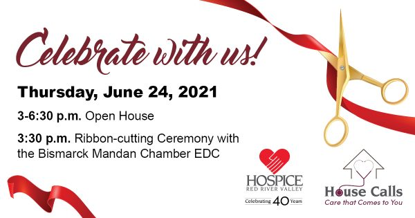 Celebrate with us! Thursday, June 24, 2021 3-6:30 p.m. 3:30 p.m. Ribbon-cutting Ceremony with the Bismarck Mandan Chamber EDC Hospice of the Red River Valley logo and House Calls logo